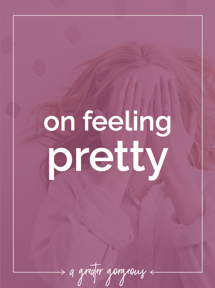 How often do you feel pretty? What do you do when you don't?