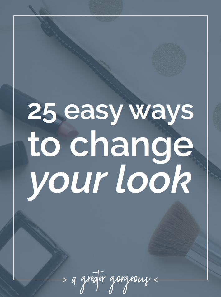 When you're in the mood for something different but you can't quite figure out what, here are 25 easy ways to change your look!