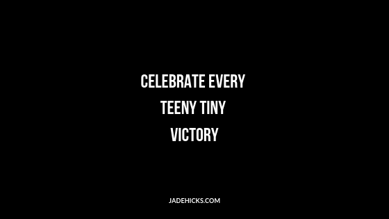 Celebrate every teeny victory
