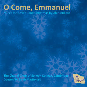 The Chapel Choir of Selwyn College, Cambridge -  O Come, Emmanuel:   Music for Advent and Christmas by Alan Bullard  (Regent Records, 2015)  Edited by Myles Eastwood