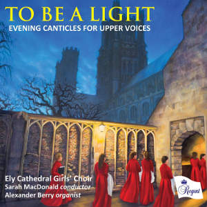 Ely Cathedral Girls' Choir cond. Sarah MacDonald - To Be a Light (Regent Records, 2016) Edited by Myles Eastwood