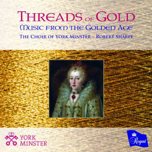 The Choir of York Minster dir.   Robert Sharpe -   Threads of Gold: Music from the Golden Age  (Regent Records, 2017)  Edited by Myles Eastwood