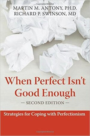 WHEN PERFECT ISN'T GOOD ENOUGH: STRATEGIES FOR COPING WITH PERFECTIONISM Martin Antony & Richard Swinson