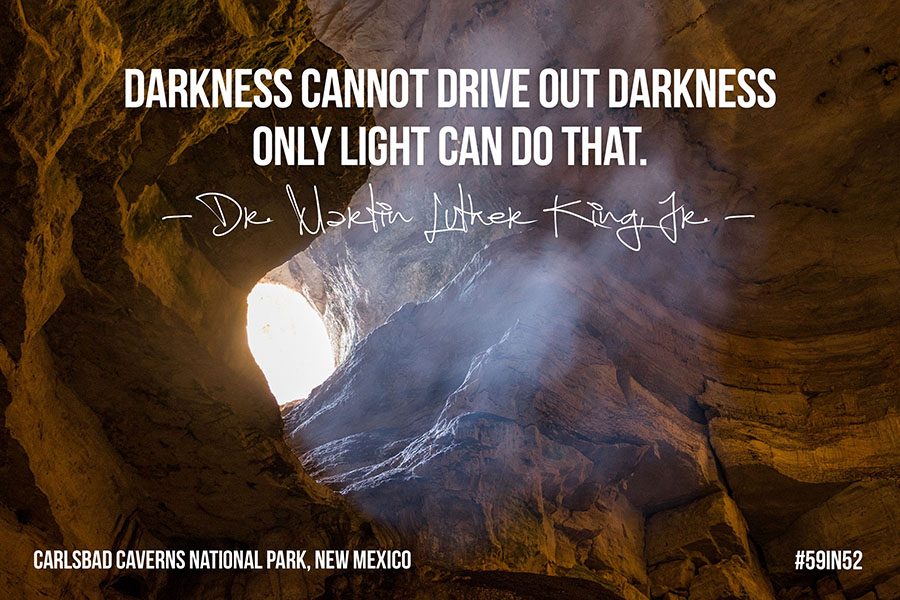 """Darkness cannot drive out darkness, only light can do that."" - Dr. Martin Luther King Jr."