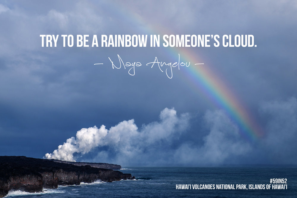 """Try to be a rainbow in someone's cloud."" - Maya Angelou"