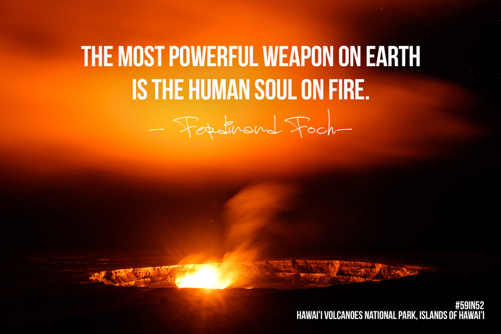 """The most powerful weapon on Earth is the human soul on fire."" - Ferdinand Foch"