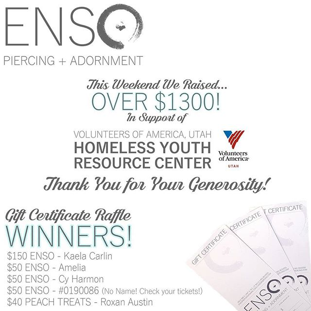 🎉HOORAY!! 🎉 We totalled it all up and we collected more than $1300 in tips and raffle ticket sales this weekend to support Volunteers of America, Utah Homeless Youth Resource Center. THANK YOU ALL FOR YOUR GENEROUS DONATIONS!  Congratulations Kaela, Amelia, Cy, and Roxan!! Your names were selected to win gift certificates!! All winners have been contacted.... Except one! We ended up with the wrong end of the ticket and only have a number and no name. If you have this ticket, contact us ASAP! If we don't hear from the winner within a week, we'll pull another name to win the $50 ENSO Gift Certificate. Thanks again to everyone who made our 1st year in business ABSOLUTELY FANTASTIC!! @voaut #voaut  #homelessteenresourcecenter #ensopiercing #ensopiercingandadornment #piercing #bodypiercing #bodyjewelry #saltlakecity #slc #900South #harveymilkblvd #shoplocal #shopsmall #legitbodyjewelry #legitbodypiercing #safepiercing #APPmember