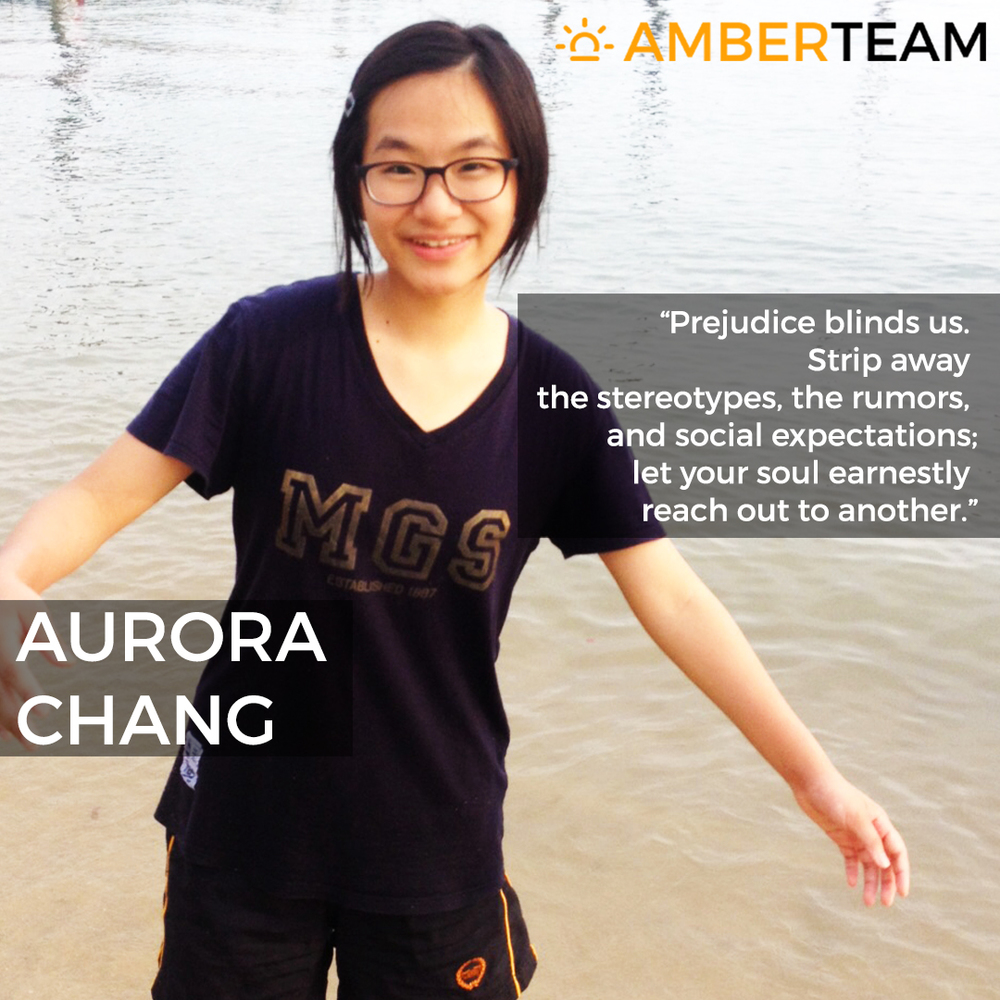 Aurora Chang - Amber Team    Aurora  is a Taiwanese, and has been living in Singapore for more than two years. She is passionate about social issues and current affairs, and enjoys debating about topics like religion and politics with her friends. She loves reading, writing, listening to music and drawing. Aurora has shown a keen interest in linguistics, and hopes to pursue it further. Aurora graduated from Methodist Girls School (MGS) in 2015, and is currently a student of Raffles Institution (RI). She has lived in four countries, and the unique experiences she has gained in each country has shaped her tremendously. Her hope is to be involved in something big that will leave a very positive impact on the world someday; something good that people will be impacted by.