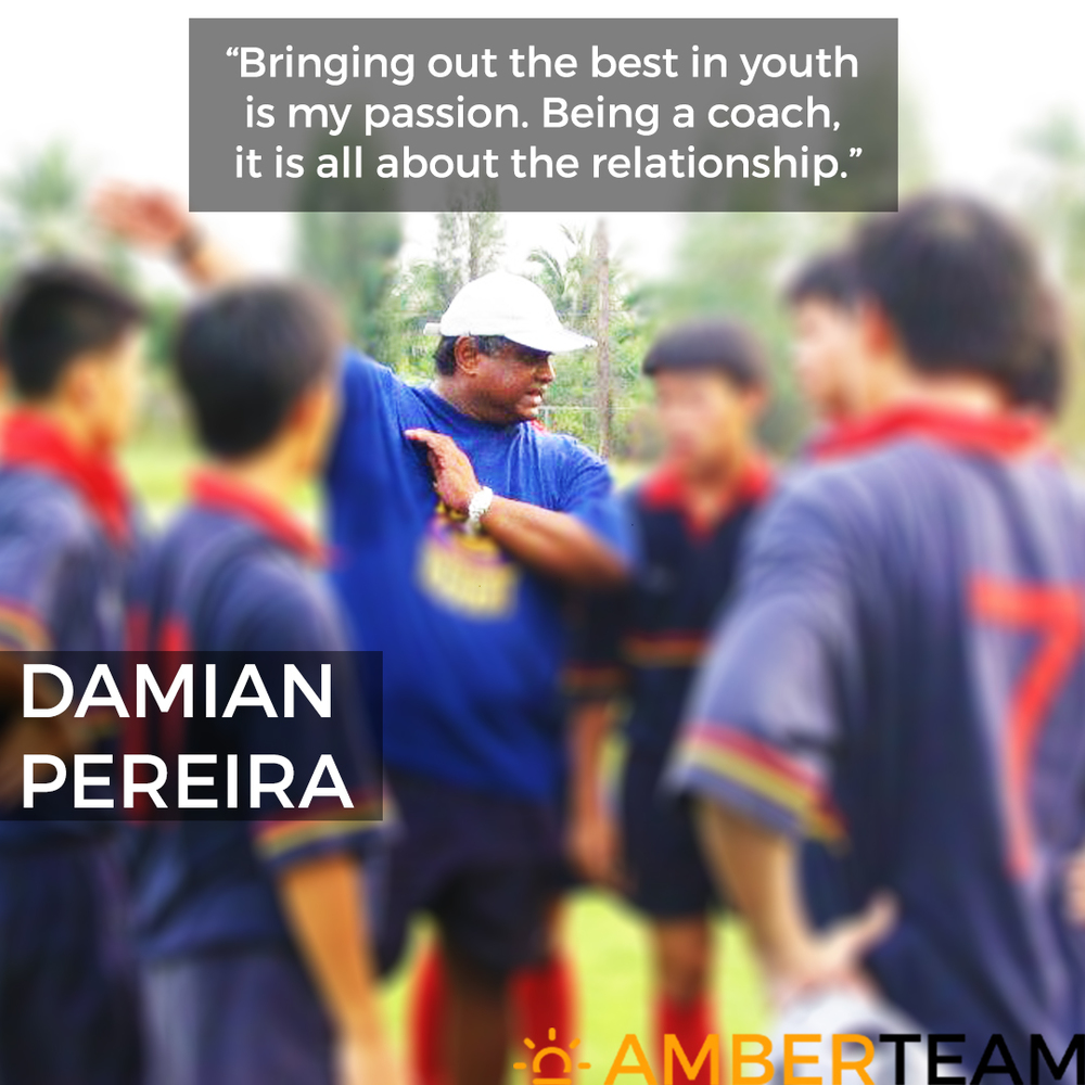 Damian Pereira - Amber Team    Damian  is passionate in working with youth to bring out the best in them. He functions out of a clear conviction that every young person as the potential to make a positive impact in this world. He has immense experience in working and nurturing youth through his days as a rugby coach for the National Team, Under 19s from 2000-2006. He was also the Head Coach of Youth Development from 1980-2014. His warm and candid personality has seen many of his players grow up to be his best of friends. Damian journey through life is one filled with service to others and hopes to contribute to the complete Amber Experience.