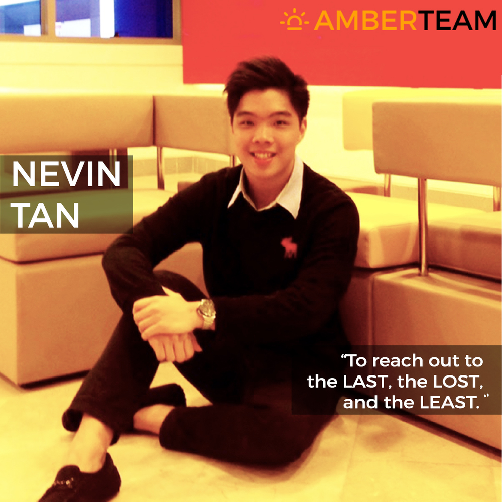 "Nevin Tan - Amber Team             96               Normal   0           false   false   false     EN-GB   ZH-CN   X-NONE                                                                                                                                                                                                                                                                                                                                                                               /* Style Definitions */ table.MsoNormalTable 	{mso-style-name:""Table Normal""; 	mso-tstyle-rowband-size:0; 	mso-tstyle-colband-size:0; 	mso-style-noshow:yes; 	mso-style-priority:99; 	mso-style-parent:""""; 	mso-padding-alt:0cm 5.4pt 0cm 5.4pt; 	mso-para-margin:0cm; 	mso-para-margin-bottom:.0001pt; 	mso-pagination:widow-orphan; 	font-size:12.0pt; 	font-family:Calibri; 	mso-ascii-font-family:Calibri; 	mso-ascii-theme-font:minor-latin; 	mso-hansi-font-family:Calibri; 	mso-hansi-theme-font:minor-latin; 	mso-ansi-language:EN-GB; 	mso-fareast-language:ZH-CN;}      Nevin  was a pioneering participant in the first ever Amber Youth Conference back in 2009. He answered the call for action and spearheaded numerous of community involvement projects and efforts with organisations such as MINDS Singapore, St Theresa's Home and AWWA Community Home for Senior Citizens to name a few. He was also part of the Lasallian Leaders Youth Network, which trained and nurtured both existing and oncoming Lasallian leaders from the Christian Brothers' Schools (CBS). His active passion to reach out to ""the last, the lost, and the least"" stems from his secondary school's mission and values. That belief encompasses the spirit of seeking friendships with those in marginalised circumstances first, then steadily improve or provide healing in their lives. Aside from community involvement efforts, Nevin has held numerous active leadership positions during his secondary school and polytechnic days. He served in the Executive Committee of his secondary school's Prefectorial Board and later on as the President of his polytechnic's Investment Club, which gave him the opportunity to organise events to educate various groups of the student population on areas like financial literacy and investments. Nevin will be pursuing a Double Degree in Business Management and Accountancy at the Singapore Management University (SMU) in 2016. No matter where life takes him, he strives to continue to reach out to the last, the lost and the least."