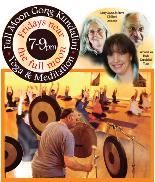 Join Barbara Cox and Steve and Mary Jayne Chillemi once a month for Kundalini Yoga and deep sound healing & relaxation.  Barbara will start you off with stimulating Kundalini Yoga.  This will be followed by an extended deep relaxation seated in a chair or lying on the floor as you experience therapeutic meditative gong vibrations created by Steve and Mary Jayne. Gong vibrations can elevate awareness and re-balance your physical, emotional and spiritual bodies.