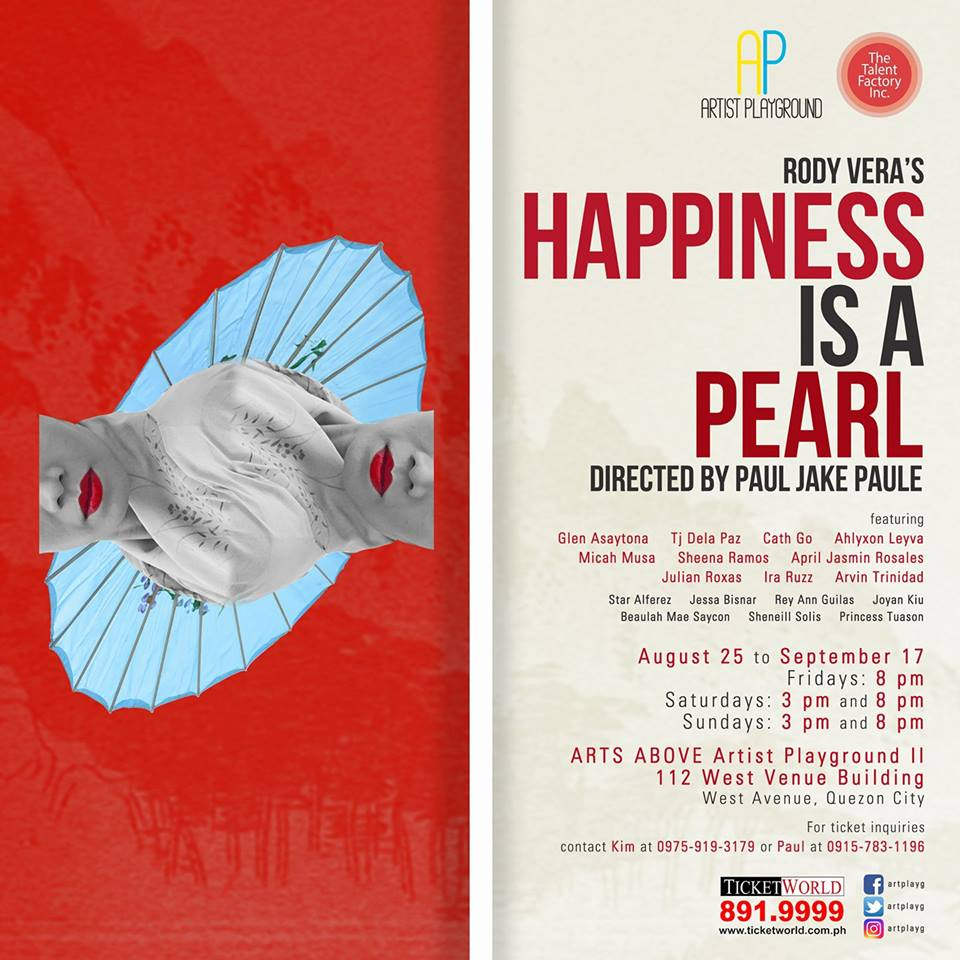 "What Can You Do For Love ?????  Due to popular demand, Artist Playground proudly brings back ""Happiness is a Pearl,"" an original play penned by Carlos Palanca Memorial Awards for Literature Hall of Famer Rody Vera/  Winner of Best Non-Musical Production (Aliw Awards 2016) and Best Filipino Play – New / Revival (Broadway World Awards 2016), ""Happiness is a Pearl"" is all set to open tonight and shall run up to Sept. 17 at Arts Above, Artist Playground II, 112 West Venue Bldg., West Avenue, Quezon City.  ""Happiness is a Pearl"" revolves around three characters ---Kenji, a male courtesan; Maria, a poor Pinay Japayuki; and Mari, a wife who falls in love with Kenji.  Before becoming a prostitute in a club in Kabukicho, Tokyo, Mari was married to a wealthy businessman. But Mari's billionaire husband soon leaves her when she becomes attached to a male gigolo named Kenji, who has a pearl stitched under the skin of his penis. However, Kenji sets his eyes on a poverty-stricken Filipina entertainer named Maria. Intertwined by fate and struggles, how will Kenji, Maria, and Mari find the true meaning of love and happiness ?  ""Happiness is a Pearl"" will be directed by Paul Jake Paule, an esteemed actor, director and Aliw Awards nominee.  For tonight, the three major roles will be portrayed by Arvin Trinidad as Kenji, Micah Musa as Mari and Sheena Ramos as Maria.  The ensemble is as follows: Star Alferez, Jessa Bisnar, Rey Ann Guilas, Joyan Kiu, Beaulah Mae Saycon, Sheneill Solis and Princess Tuason.  The Artistic Team is led by Paul Jake Paule (Director), Roeder Camañag (Artistic Director), Jesse Lucas (Music By), Lezlie Dailisan (Choreographer) Mailes Kanapi (Artistic Consultant) Jeffrey Camañag (Production Design Consultant) Ma Fatima Cadiz (Assistant Director) John Mark Yap (Lay-out Designer) Aly Mondonedo (Photographer) Sem Pabion (Dramaturg) Rowena Jarito(Sound Designer), Glenn Caspe(Lights Designer) and Reynoso Mercado (Production Designer).  The Production Team is led by Kimberly Claire Somoza (Production Manager) , Joselito ""Toots"" Tolentino (Publicist) Pat Gajes (Stage Manager), Jeremy Cabansag (Deputy Stage Manager), Arjie Rebuldela (ASM for Lights/Boardman) , Beaulah Mae Saycon (ASM for Costume), Star Alferez (Costume Mistress), Jessa Bisnar (Make-up Supervisor), Rey Ann Guilas (Prop head), Rowena jarito(Spinner) , and Set team : Glenn Caspe, Jayson Garcia, Paul Candor and Joyan Kiu.  ""Happiness is a Pearl"" had its premier performances last July – August 2016 at 1701 The Little Room Upstairs in Timog Avenue QC. Last November 2016, the same production was featured at the opening of the Maybank Performing Arts Center in Bonifacio Global City."