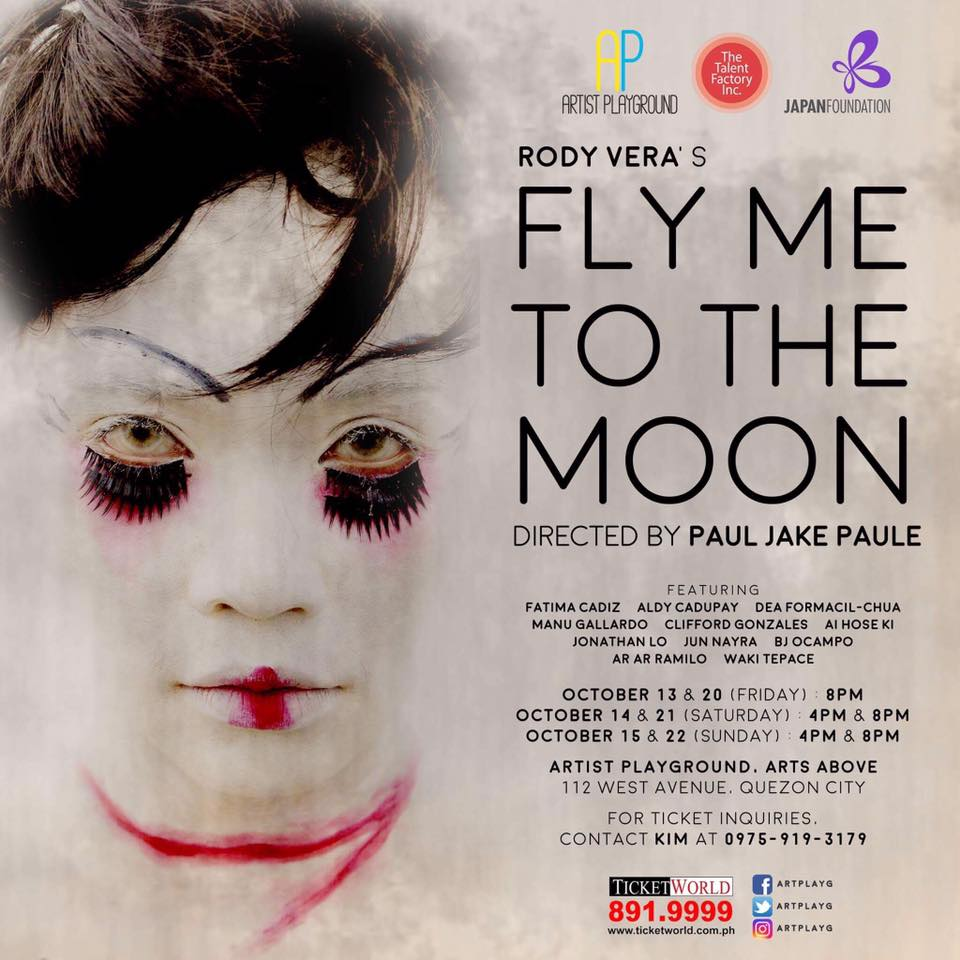 "Artist Playground in cooperation with Japan Foundation's latest production ""FLY ME TO THE MOON,"" an original play penned by Carlos Palanca Memorial Awards for Literature Hall of Famer RODY VERA is all set to open on October 13, 2017 at ARTIST PLAYGROUND 112 West Avenue, Quezon City.  Directed by PAUL JAKE PAULE, "" FLY ME TO THE MOON"" is about the story of Melanie who embarks on a journey to Japan to help her family make ends meet. Using her charm, she boards on a ship full of flesh-hungry sea crew, and finds comfort in Jo, a karayuki-san who longs for her one true love Ibrahim. On the ship, the two draw parallels between their lives as they unfold their own stories. Soon, Melanie and Jo part ways to follow their own pavement, but still keep a piece of each other's heart.  The cast and character descriptions of 'FLY ME TO THE MOON' are as follows:   FATIMA CADIZ and DEA FORMACIL shall alternately play the role of Karayuki. Jo or Karayuki-san has suffered like all the other girls in their province, Amakusa. She became a sex slave at her young age in a neighboring country to comply with their country's need for a female soldier. Unfortunately while she was in this foreign country serving men, she fell in love with Ibrahim without her realizing that it is love. The reason why she doesn't know is because she never received love before even from her family who sold her just to make her brother a man. And because of love, she died.Karayuki-san believes that people love, people die. That was the love that she had experienced but she's still hopeful that even they weren't able to be together in this life, they will still have a chance to be together in their next life of the afterlife.  ALDY CADUPAY, AI HOSE KI and XOSH ARDIO shall alternately essay the role of Melanie. Melanie is confident, strong-willed and positive in life. His story is like the story of every gay in our country. They want to go to Japan or other country in search of a better life and also the surgery that could make them a real woman. They are willing to take a risk just to achieve their goal. In Melanie's case, he even snuck in a ship even though he's not sure what's waiting for him.  CLIFFORD GONZALES, AR AR RAMILO and BJ OCAMPO shall alternately play the role of Ibrahim /Cat. A muslim man who fell in love with Karayuki san while she was in Sandakan Brothel No. 3. We can tell that Ibrahim might be a passionate man but due to this love, there is a possibility that he died and reincarnated to a cat. Jo said that he moves like a cat. He sneaks just to see her and that's the reason why the cat is still with her soul/ghost. It might be waiting for them to reunite in the future as different people or in afterlife.  MANU GALLARDO and JUN NAYRA shall alternately play the role of the Captain. The Captain is depicted as a cruel man but he's just like any man who felt like he's trapped in the vast ocean with nothing but sharks as his companion. He's even willing to have sex with a man just to fulfill his lust for human flesh.  The Players, Artist Playground's very own group of artists shall play various roles in the ensemble, namely: Josh Adamero, Lliwel Agita, Aljean Badar, Leonardo Bania, Searl Escalona, Julia Garcia, Alleah Hugo, Vincent Macapobre, Reyn Mercado, Ariel Pan, Christopher Perez, Joyan Que, Beaulah Mae Saycon, Christian Silang, and Fernilyn Toladro.  The Artistic Team of FLY ME TO THE MOON is led by Paul Jake Paule (Director), Roeder Camañag (Artistic Director & Choreographer), Jesse Lucas (Music By), Mailes Kanapi (Artistic Consultant) Jeffrey Camañag (Production Design Consultant) Searl Escalona (Assistant Director) John Mark Yap (Lay-out Designer & Projection Design) Aly Mondonedo (Photographer) Sem Pabion & Princess Tuason (Dramaturg) Rowena Jarito(Sound Designer), Kimberly Claire Somoza (Lighting Designer) and Reynoso Mercado (Production Designer).  The Production Team OF FLY ME TO THE MOON is led by Kimberly Claire Somoza (Production Manager), Jessa Bisnar (Assistant PM), Joselito ""Toots"" Tolentino (Publicist), Mary Rose Agapito (Stage Manager), Ariel Pan (Deputy Stage Manager), Beaulah Mae Saycon (ASM ) , Star Alferez & Anna Clarisa Timbal (Spinner), Alex Gallo & Alleah Hugo (Costume Mistress) Julia Garcia & Christian Silang (Prop head), Fernilyn Toladro (Sponsorship) and Set team : Glenn Caspe, Josh Adamero and Joyan Kiu.  Venue: ARTIST PLAYGROUND, Arts Above 112 West Avenue Quezon City."