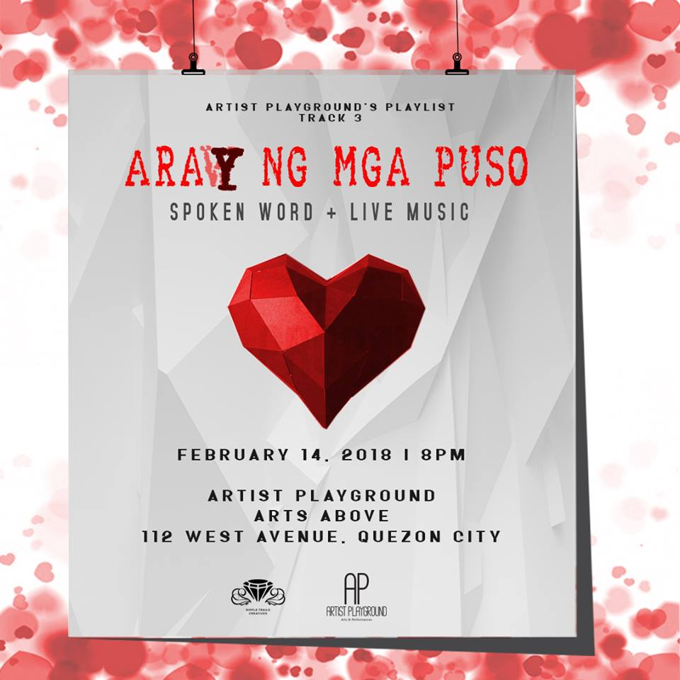 Artist Playground's Playlist Track 3 happily presents ARAY NG MGA PUSO - A NIGHT OF SPOKEN WORDS AND MUSIC!  Featuring resident TADHANA artists Dzeli Del Mundo, Diana Rhane Go, and Hannah Pauline Pabilonia and COLLABORATORY.PH's Maimai Cantillano, Ian Christopher Sudiacal, and Leandro Reyes.  Live Piano Music by Jesse Lucas  Directed by Paul Jake Paule  Collaborated with Ripple Trails Creative  February 14, 2018 | 7 pm | Arts Above | 112 West Avenue Quezon City