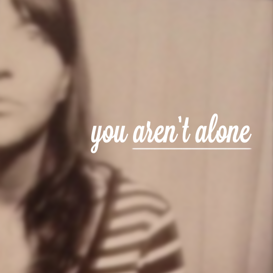 I've been wanting to tell you that you are not alone.