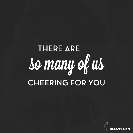 There are so many of us cheering for you. :: Tiffany Han