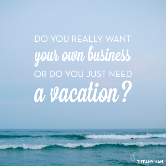 do you really want your own business or do you just need a vacation? // tiffany han