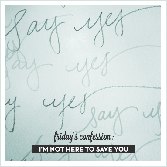 friday's confession: I'm not here to save you. via Tiffany Han