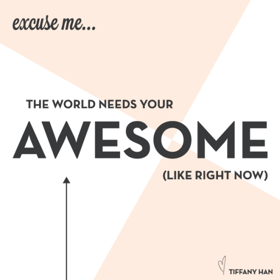 The world needs your awesome. via Tiffany Han