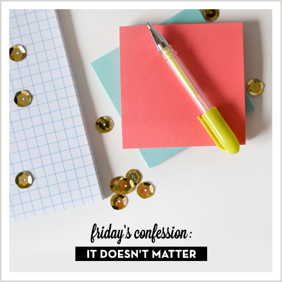 friday's confession: it doesn't matter. via Tiffany Han