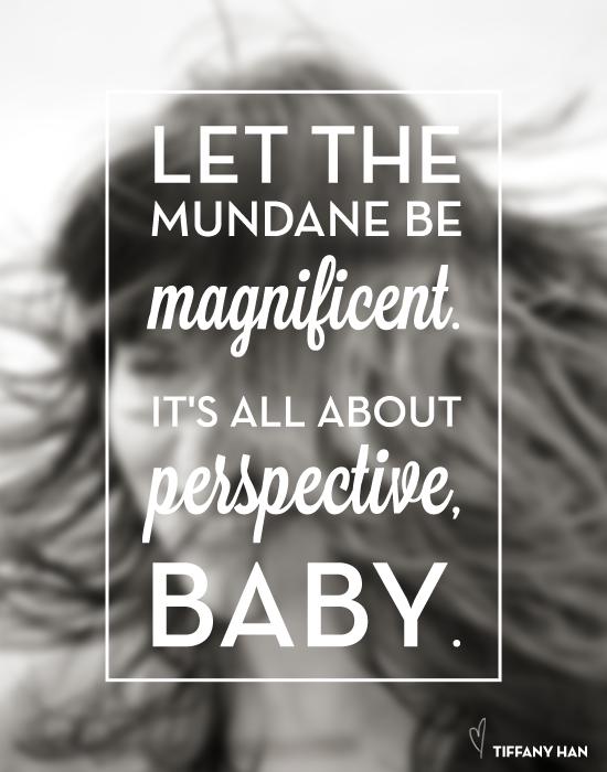 Let the mundane be magnificent.