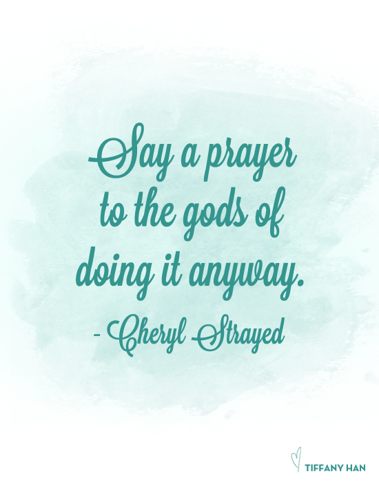Say a prayer to the gods of doing it anyway. - Cheryl Strayed