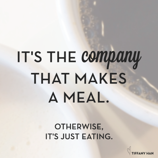 It's the company that makes a meal. Otherwise, it's just eating. via Tiffany Han