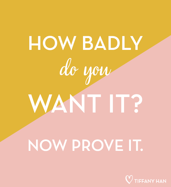 How badly do you want it? Now prove it. via Tiffany Han