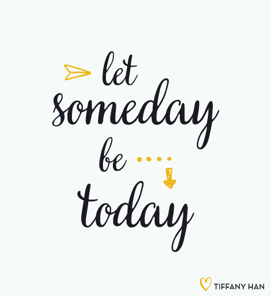 "Let ""someday"" be today. via Tiffany Han"