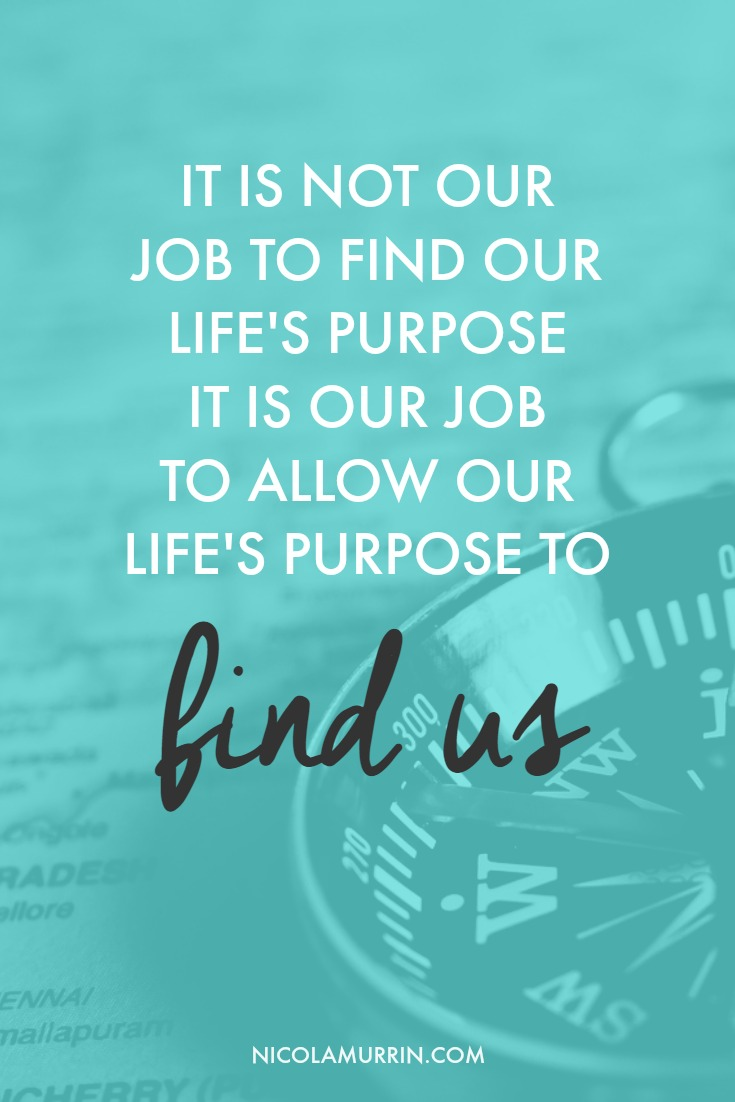 It is not our job to find our life's purpose, it is our job to allow our life's purpose to find us | Nicola Murrin | Blog Post: Why You Should Stop Searching For Your Life's Purpose