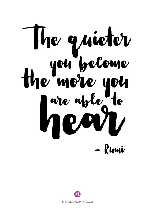 The Quieter You Become The More You Are Able To Hear - Rumi