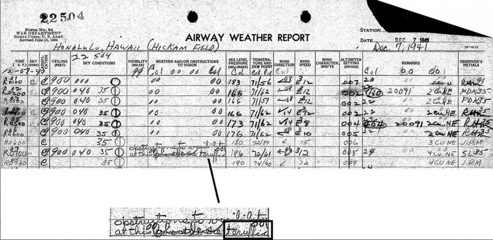 "Actual hourly weather observations shown here as recorded by the weather observer at Hickam Field in Honolulu, Hawaii on the morning of December 7, 1941. The highlighted text appears to say ""obstructions to visibility at this (scribbled)"" and then what appears to be the word ""terrified"". The obstruction to visibility at this time could have been ""smoke"". The weather observer on this day was PFC Sherman Levine of the US Air Corps and he died during the attack, likely a few minutes after completing the last observation on this small slip of paper. For more on the life of PFC Sherman Levine, click  here ."
