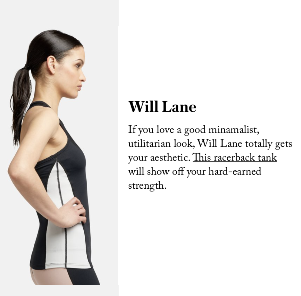 "19 ACTIVEWEAR BRANDS YOU NEED TO KNOW ABOUT      - STYLECASTER    ""If you love a good minamalist, utilitarian look, Will Lane totally gets your aesthetic. This racerback tank will show off your hard-earned strength.""  READ MORE"