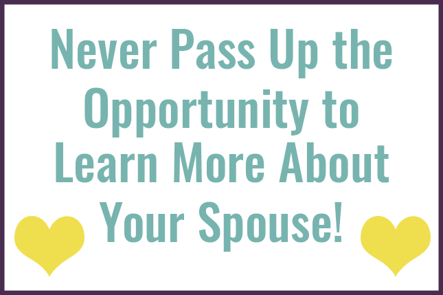 Be a scholar of your spouse ALWAYS! Don't ever think that you've learned all there is to know about them.
