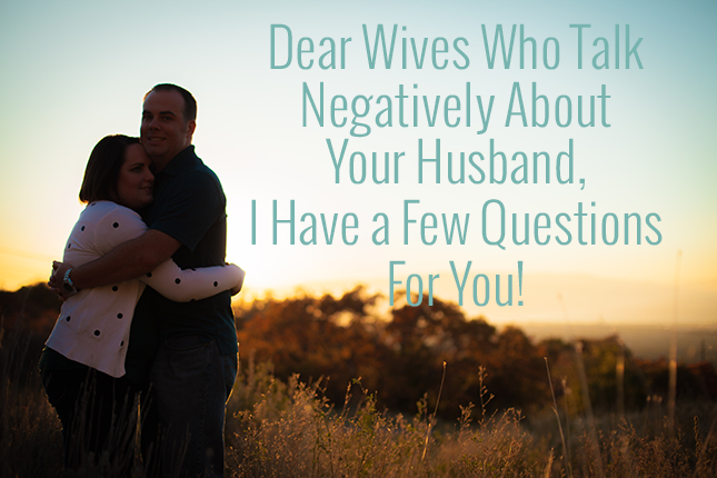 Why do you talk negatively about your husband to anyone?