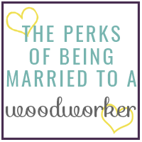 The Perks of Being Married to a Woodworker