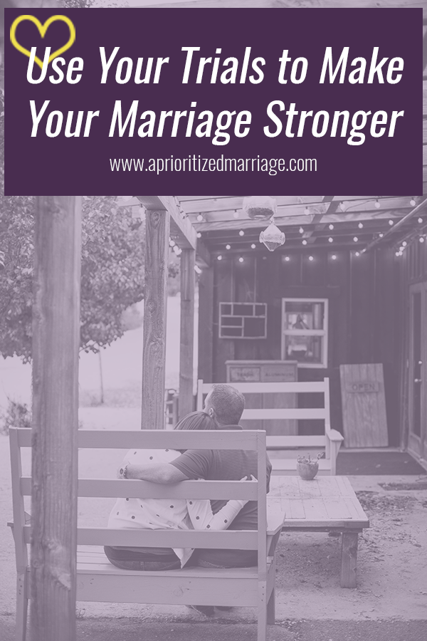 Use the trials and challenges that you go through together to make your marriage stronger rather than letting it tear you apart.