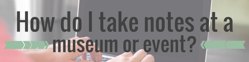 How do I take ntoes at a museum or event? | She's Novel