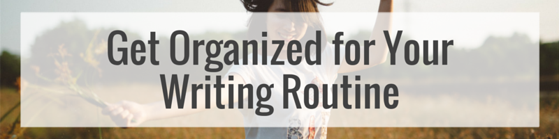 Get Organized For Your Writing Routine