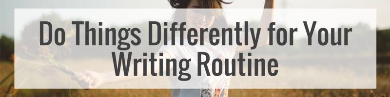 Do Things Differently for Your Writing Routine