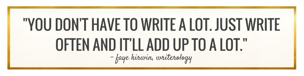 You don't have to write a lot. Just write often and it'll add up to a lot. -Faye Kirwin, Writerology.com