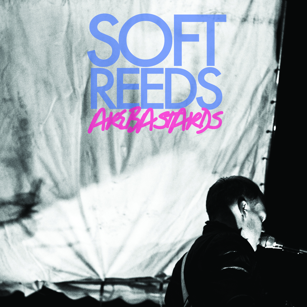 Soft Reeds - Soft Reeds Are Bastards