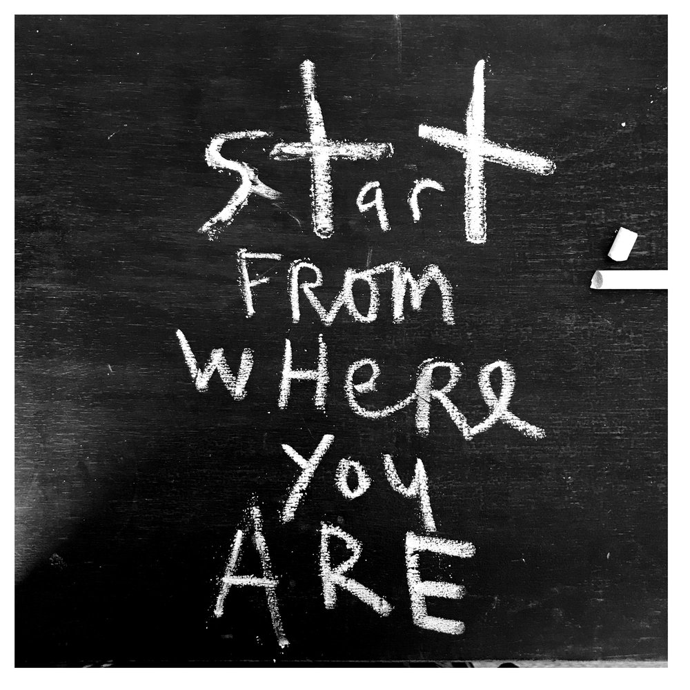 Start from where you are, written on my desk. 23 January 2018
