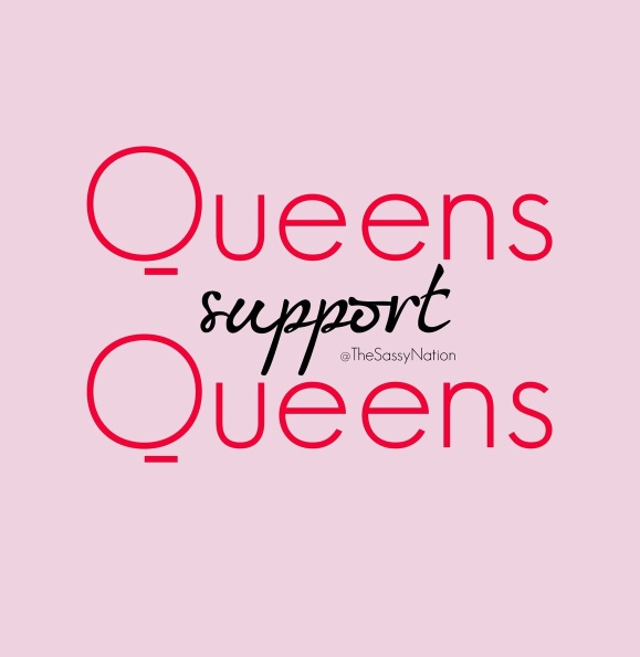 Just a reminder. We have a responsibility to love and support one another and I'm thankful everyday for the wonderful queens in my circle.
