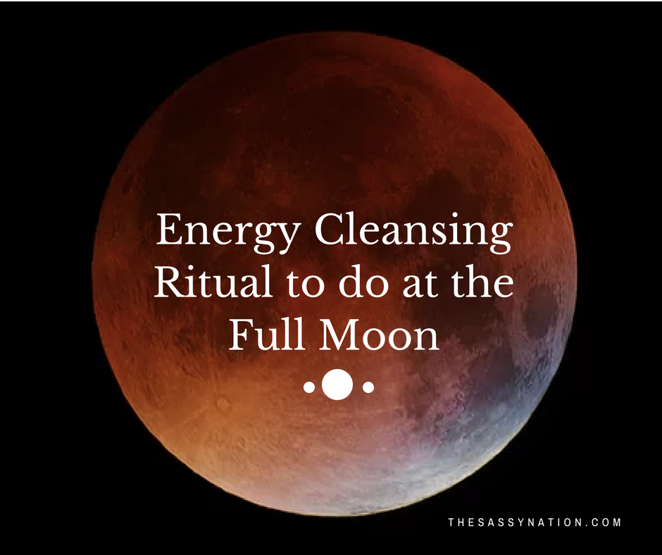 Energy Cleansing Ritual to do at the Full Moon  |  @TheSassyNation