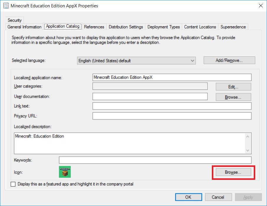 Avaa luodun sovelluksen Properties ja käy asettamassa Application Catalog -välilehdeltä icon-tiedosto sovellukselle, Näin se näyttää kauniimmalta Software Centerissä työasemassa.  Löydät ikonitiedostot, kun purat .appx-tiedoston (Microsoft.MinecraftEducationEdition_1.0.28.0_x64__8wekyb3d8bbwe.appx) 7-Zip -ohjelmalla auki ja menet hakemistoon:  Microsoft.MinecraftEducationEdition_1.0.28.0_x64__8wekyb3d8bbwe\UAP.Edu.Assets\minecraft\icons\MCSquare310x310Logo.scale-100.png