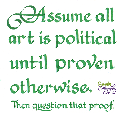 "Image is text that reads ""Assume all art is political until proven otherwise. Then question that proof."""