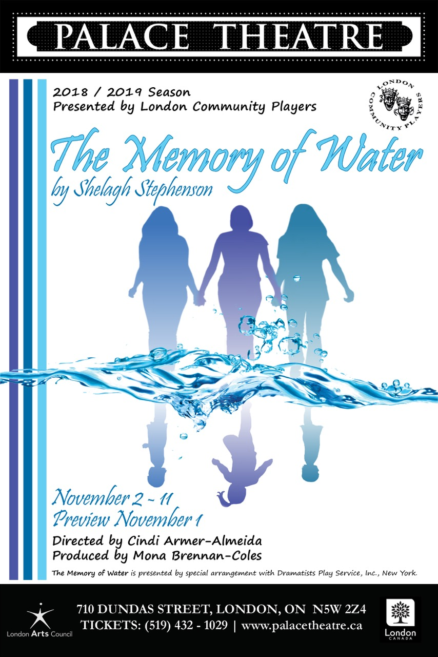 The Memory of Water - By Shelagh StephensonDirector Cindi Armer-AlmeidaPresented by LCPMain Stage, November 1-11, 2018Three estranged sisters meet on the eve of their mother's funeral. As they attempt to organize the funeral, alternative memories of their childhood wash over them and the secrets of their separate lives are revealed. Laughter and tears, memories fade, blur and persist as the sisters reminisce, watched over by the ghost of the mother to whom they are preparing to say goodbye.