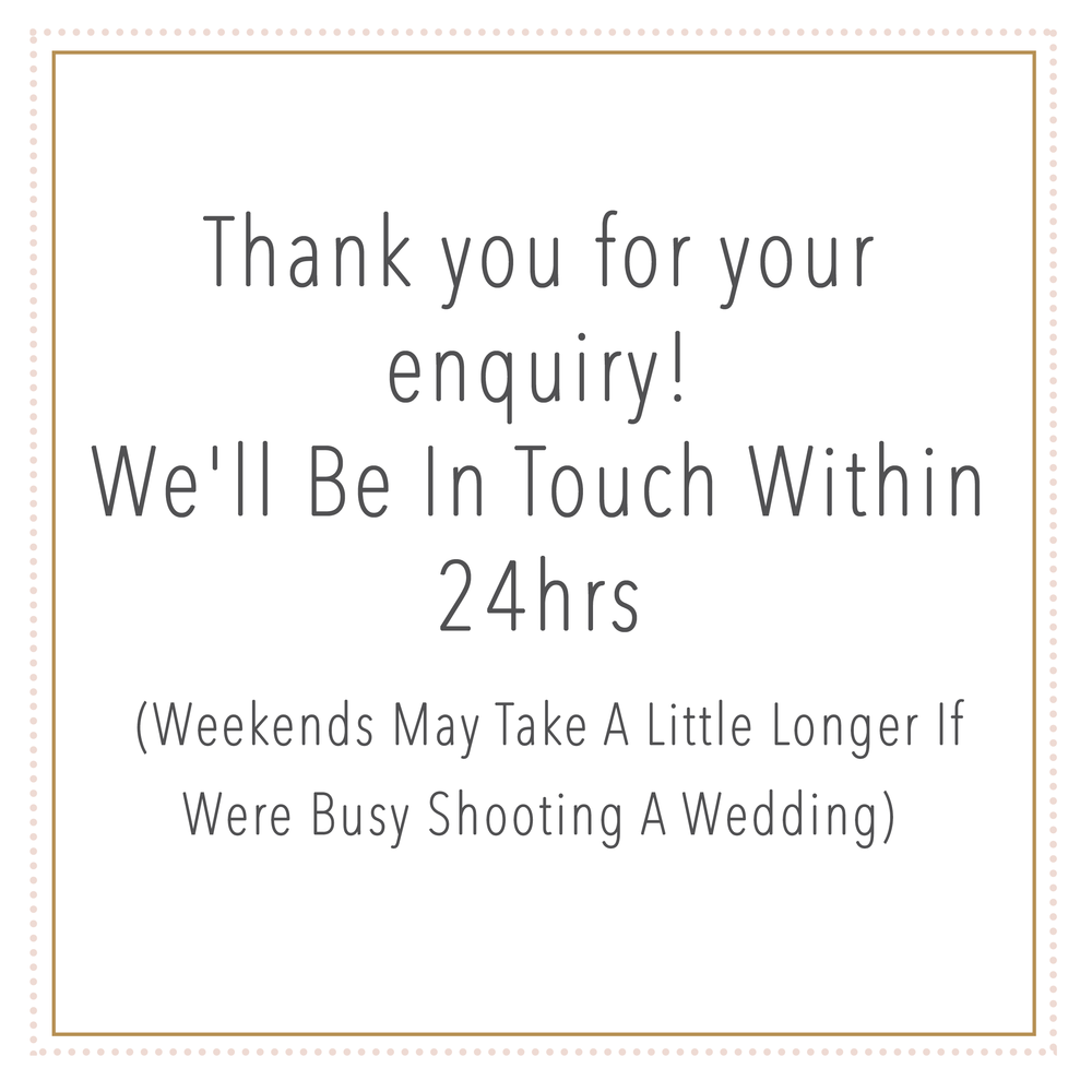 YAY! Thanks for your enquiry! We'll Be In Touch Within 24hrs  (Weekends May Take A Little Longer If Were Busy Shooting A Wedding)