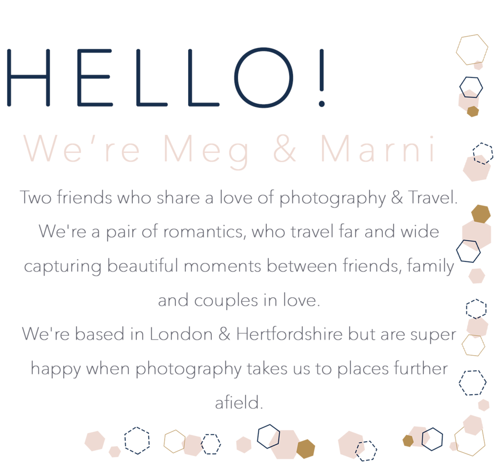 Hello! We're Meg & Marni Two friends who share a love of photography & Travel.  We're a pair of romantics, who travel far and wide capturing beautiful moments between friends, family and couples in love.  We're based in London & Hertfordshire but are super happy when photography takes us to places further afield.
